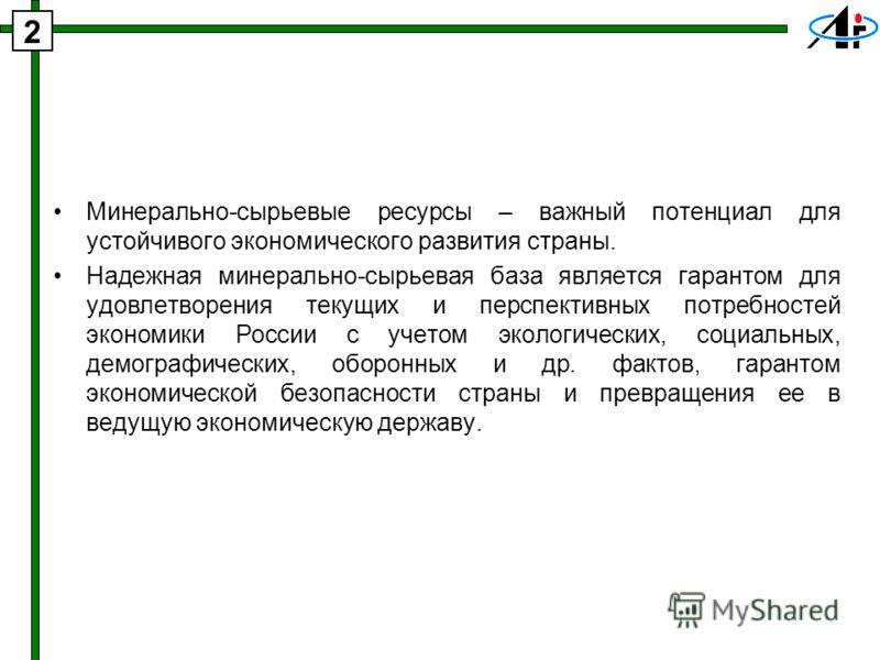 Минерально-сырьевые ресурсы – важный потенциал для устойчивого экономического развития страны. Надежная минерально-сырьевая база является гарантом для удовлетворения текущих и перспективных потребностей экономики России с учетом экологических, социал