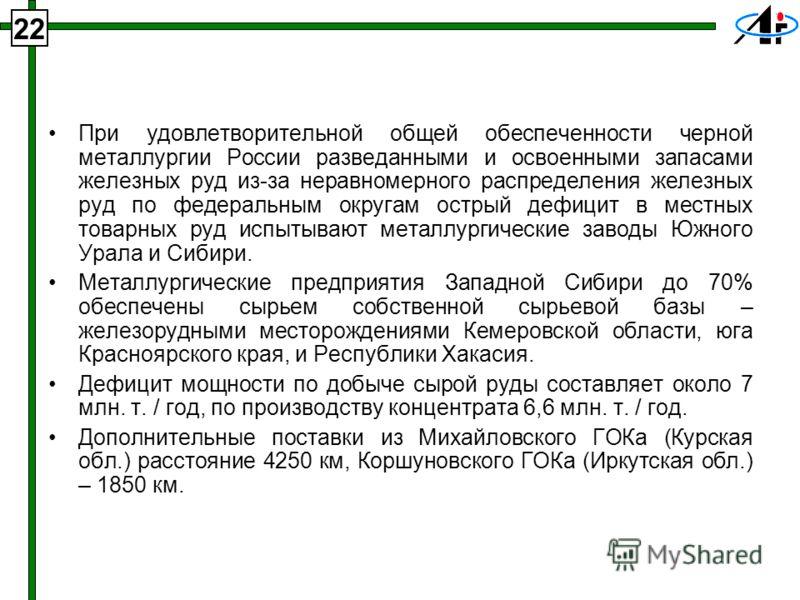 При удовлетворительной общей обеспеченности черной металлургии России разведанными и освоенными запасами железных руд из-за неравномерного распределения железных руд по федеральным округам острый дефицит в местных товарных руд испытывают металлургиче