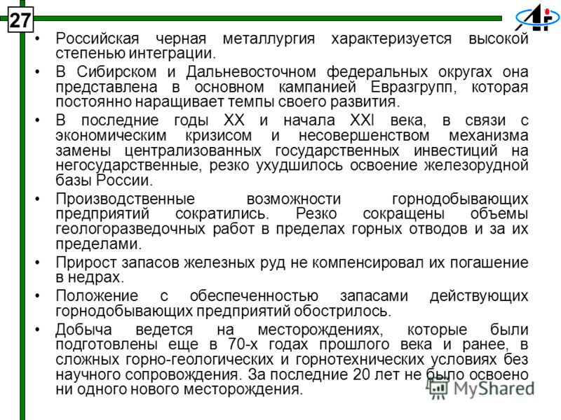 27 Российская черная металлургия характеризуется высокой степенью интеграции. В Сибирском и Дальневосточном федеральных округах она представлена в основном кампанией Евразгрупп, которая постоянно наращивает темпы своего развития. В последние годы XX