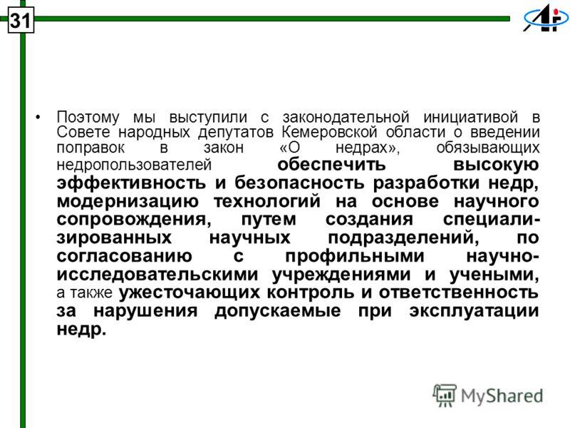 31 Поэтому мы выступили с законодательной инициативой в Совете народных депутатов Кемеровской области о введении поправок в закон «О недрах», обязывающих недропользователей обеспечить высокую эффективность и безопасность разработки недр, модернизацию