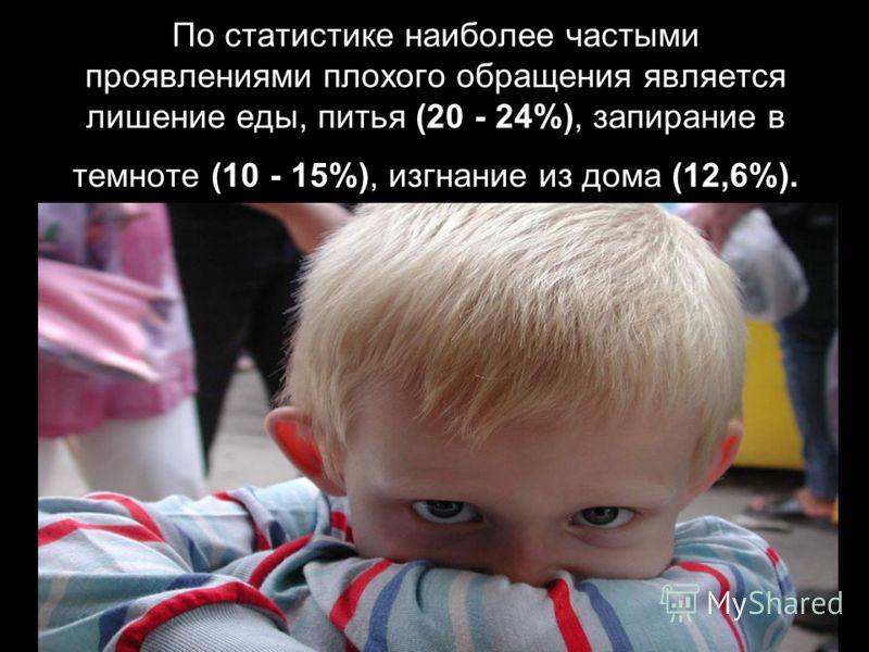 По статистике наиболее частыми проявлениями плохого обращения является лишение еды, питья (20 - 24%), запирание в темноте (10 - 15%), изгнание из дома (12,6%).