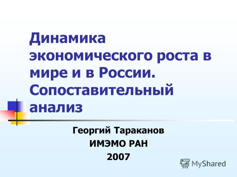 Динамика экономического роста в мире и в России. Сопоставительный анализ Георгий Тараканов ИМЭМО РАН 2007
