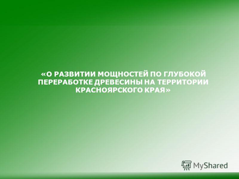 «О РАЗВИТИИ МОЩНОСТЕЙ ПО ГЛУБОКОЙ ПЕРЕРАБОТКЕ ДРЕВЕСИНЫ НА ТЕРРИТОРИИ КРАСНОЯРСКОГО КРАЯ»