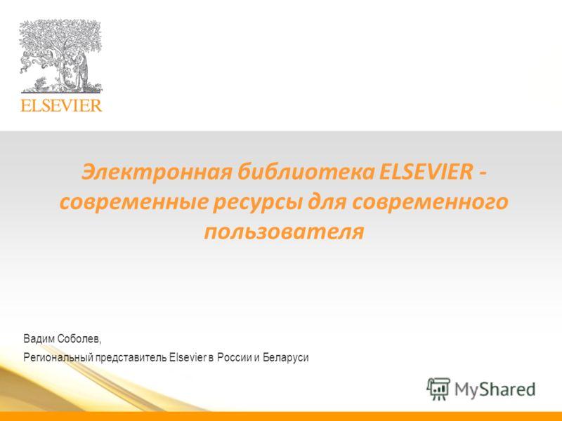 Электронная библиотека ELSEVIER - cовременные ресурсы для современного пользователя Вадим Соболев, Региональный представитель Elsevier в России и Беларуси