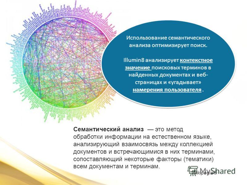 Семантический анализ это метод обработки информации на естественном языке, анализирующий взаимосвязь между коллекцией документов и встречающимися в них терминами, сопоставляющий некоторые факторы (тематики) всем документам и терминам. Wikipedia® Испо
