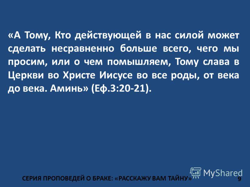СЕРИЯ ПРОПОВЕДЕЙ О БРАКЕ: «РАССКАЖУ ВАМ ТАЙНУ» «А Тому, Кто действующей в нас силой может сделать несравненно больше всего, чего мы просим, или о чем помышляем, Тому слава в Церкви во Христе Иисусе во все роды, от века до века. Аминь» (Еф.3:20-21). 9