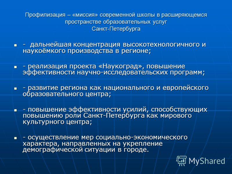 Профилизация – «миссия» современной школы в расширяющемся пространстве образовательных услуг Санкт-Петербурга - дальнейшая концентрация высокотехнологичного и наукоёмкого производства в регионе; - дальнейшая концентрация высокотехнологичного и наукоё