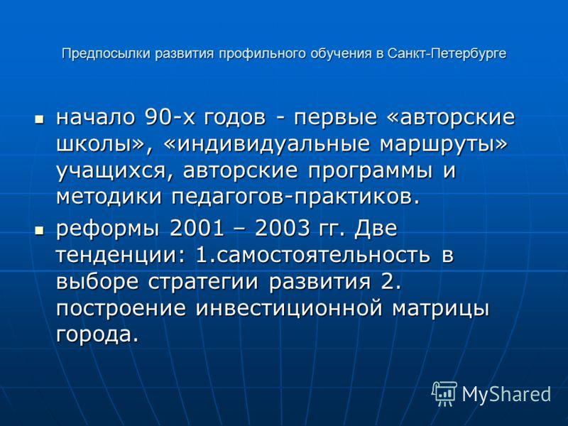 Предпосылки развития профильного обучения в Санкт-Петербурге начало 90-х годов - первые «авторские школы», «индивидуальные маршруты» учащихся, авторские программы и методики педагогов-практиков. начало 90-х годов - первые «авторские школы», «индивиду