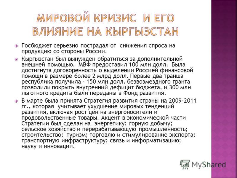 Госбюджет серьезно пострадал от снижения спроса на продукцию со стороны России. Кыргызстан был вынужден обратиться за дополнительной внешней помощью. МВФ предоставил 100 млн долл. Была достигнута договоренность о выделении Россией финансовой помощи в