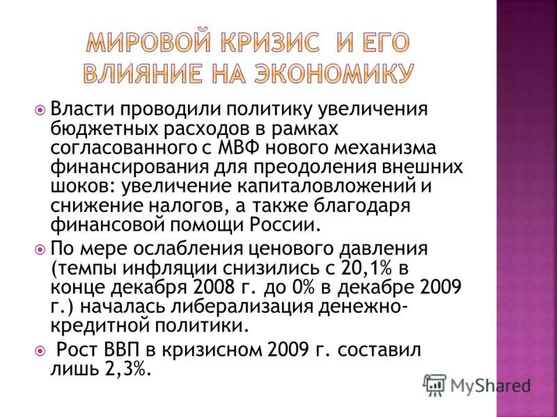 Власти проводили политику увеличения бюджетных расходов в рамках согласованного с МВФ нового механизма финансирования для преодоления внешних шоков: увеличение капиталовложений и снижение налогов, а также благодаря финансовой помощи России. По мере о