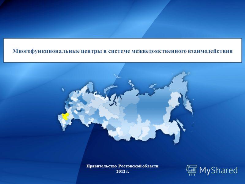 Правительство Ростовской области 2012 г. Многофункциональные центры в системе межведомственного взаимодействия