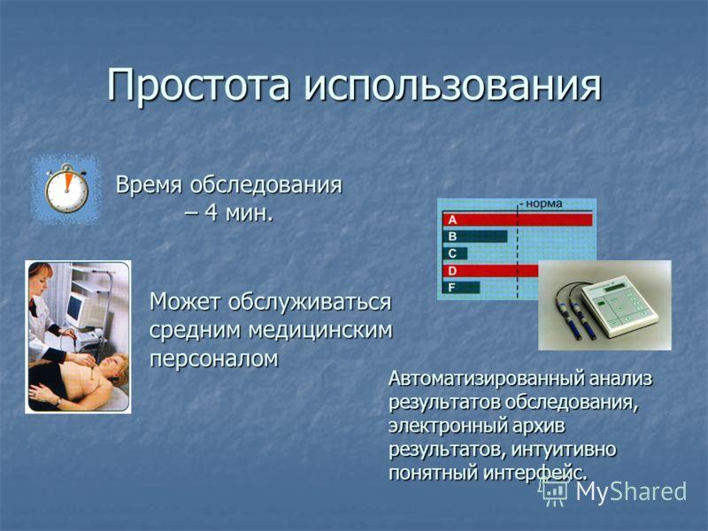 Простота использования Время обследования – 4 мин. Может обслуживаться средним медицинским персоналом Автоматизированный анализ результатов обследования, электронный архив результатов, интуитивно понятный интерфейс.