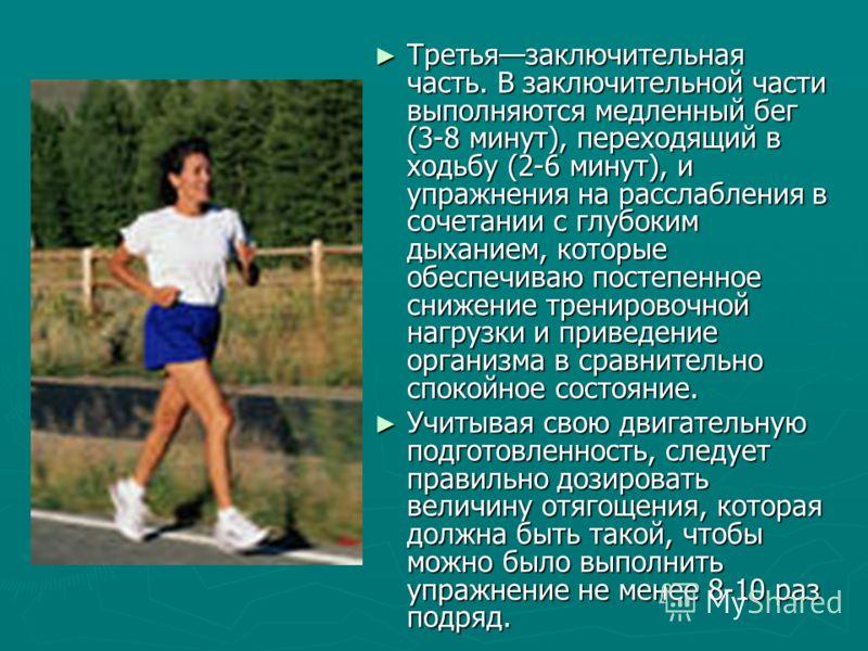 Третьязаключительная часть. В заключительной части выполняются медленный бег (3-8 минут), переходящий в ходьбу (2-6 минут), и упражнения на расслабления в сочетании с глубоким дыханием, которые обеспечиваю постепенное снижение тренировочной нагрузки