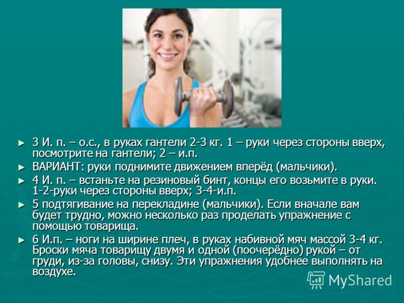 3 И. п. – о.с., в руках гантели 2-3 кг. 1 – руки через стороны вверх, посмотрите на гантели; 2 – и.п. 3 И. п. – о.с., в руках гантели 2-3 кг. 1 – руки через стороны вверх, посмотрите на гантели; 2 – и.п. ВАРИАНТ: руки поднимите движением вперёд (маль