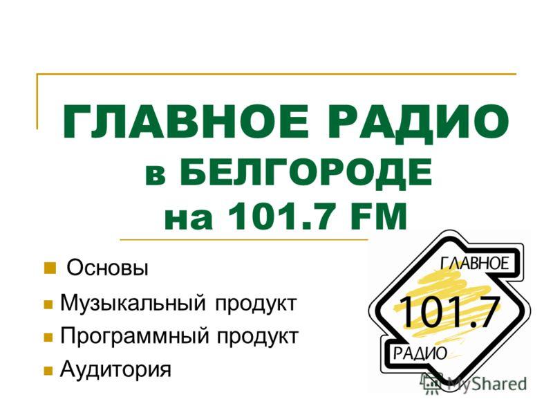 ГЛАВНОЕ РАДИО в БЕЛГОРОДЕ на 101.7 FM Основы Музыкальный продукт Программный продукт Аудитория