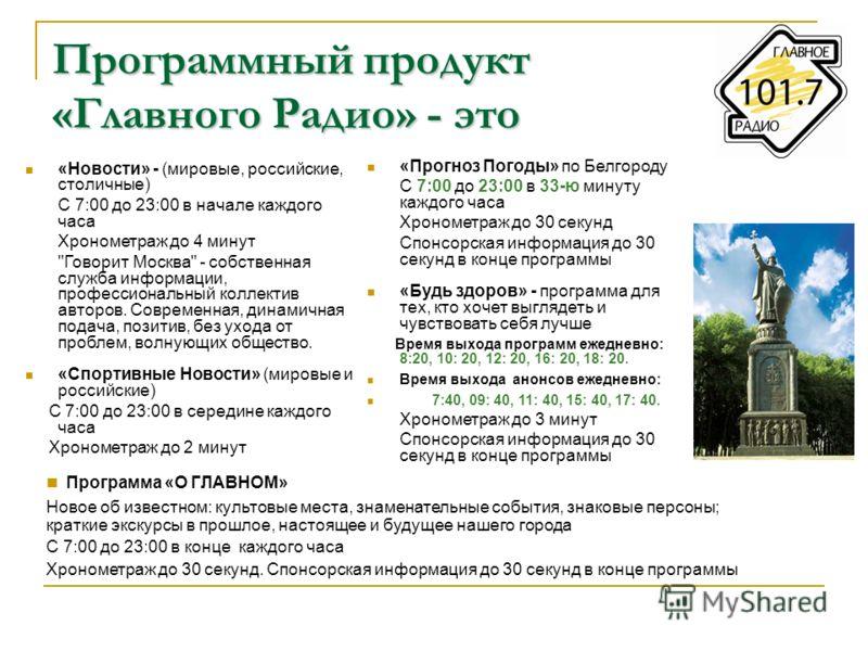 Программный продукт «Главного Радио» - это «Новости» - (мировые, российские, столичные) С 7:00 до 23:00 в начале каждого часа Хронометраж до 4 минут