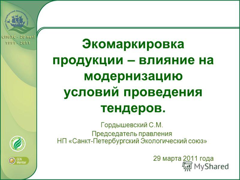 Экомаркировка продукции – влияние на модернизацию условий проведения тендеров. Гордышевский С.М. Председатель правления НП «Санкт-Петербургский Экологический союз» 29 марта 2011 года