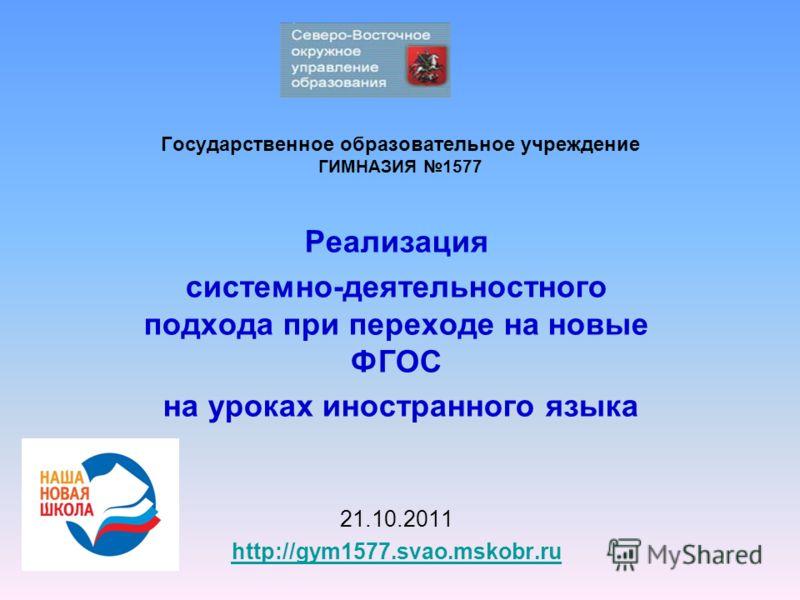 Государственное образовательное учреждение ГИМНАЗИЯ 1577 Реализация системно-деятельностного подхода при переходе на новые ФГОС на уроках иностранного языка 21.10.2011 http://gym1577.svao.mskobr.ru