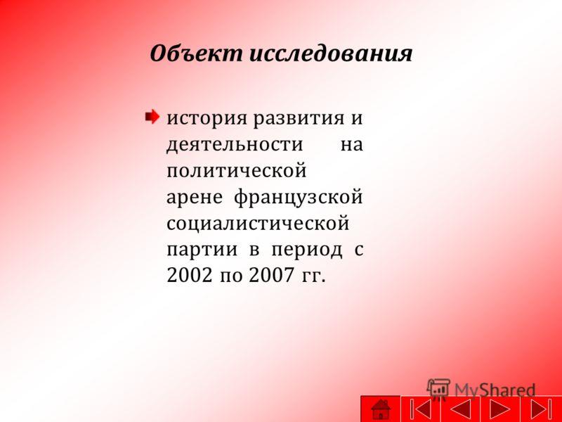 Объект исследования история развития и деятельности на политической арене французской социалистической партии в период с 2002 по 2007 гг.