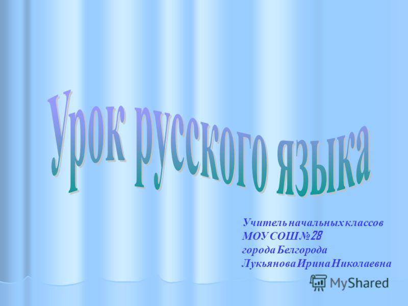 Учитель начальных классов МОУ СОШ 28 города Белгорода Лукьянова Ирина Николаевна