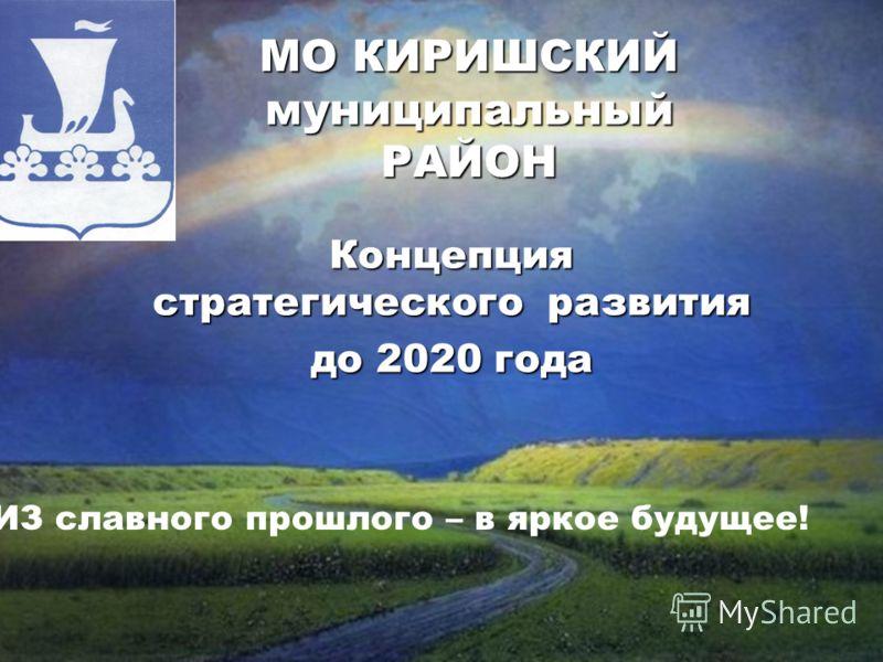 МО КИРИШСКИЙ муниципальный РАЙОН ИЗ славного прошлого – в яркое будущее! Концепция стратегического развития до 2020 года