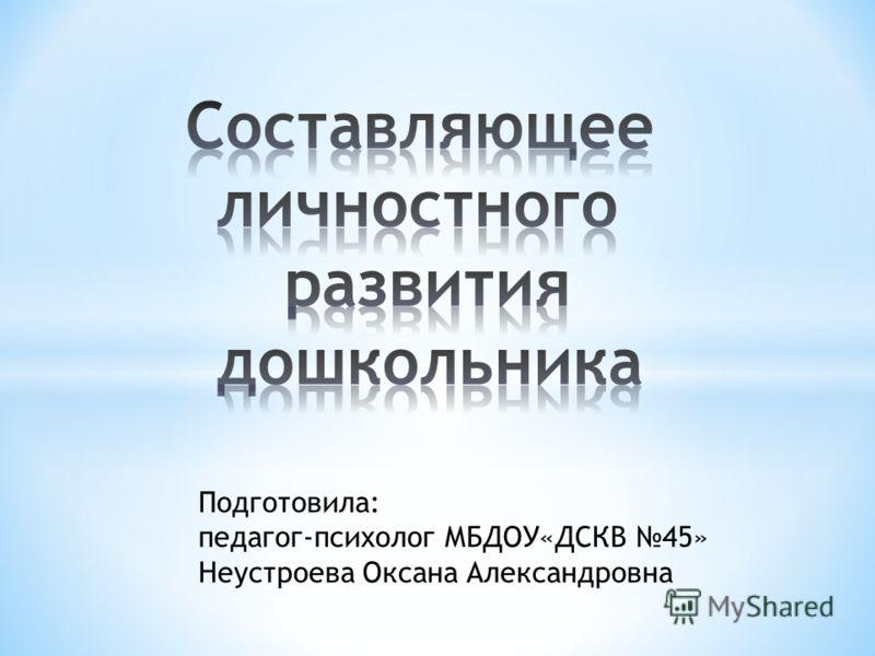 Подготовила: педагог-психолог МБДОУ«ДСКВ 45» Неустроева Оксана Александровна