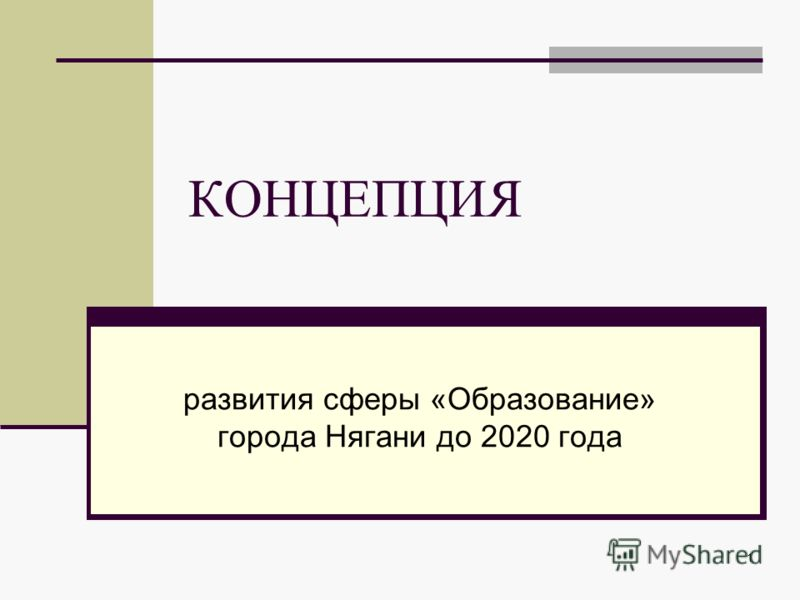 1 КОНЦЕПЦИЯ развития сферы «Образование» города Нягани до 2020 года