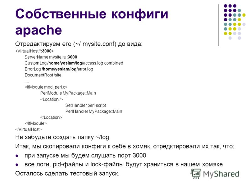 Собственные конфиги apache Отредактируем его (~/ mysite.conf) до вида: ServerName mysite.ru:3000 CustomLog /home/yesiam/log/access.log combined ErrorLog /home/yesiam/log/error.log DocumentRoot /site.... PerlModule MyPackage::Main SetHandler perl-scri