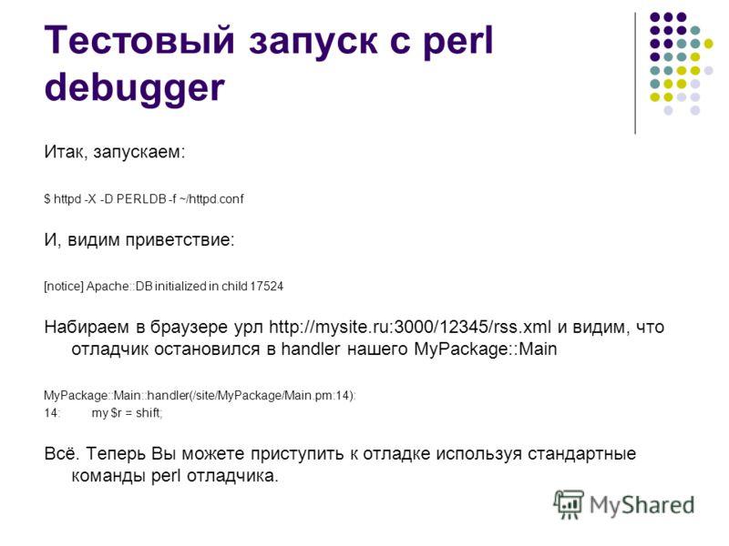 Тестовый запуск с perl debugger Итак, запускаем: $ httpd -X -D PERLDB -f ~/httpd.conf И, видим приветствие: [notice] Apache::DB initialized in child 17524 Набираем в браузере урл http://mysite.ru:3000/12345/rss.xml и видим, что отладчик остановился в