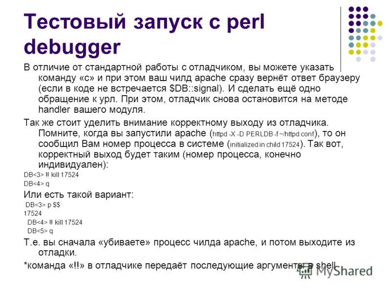 Тестовый запуск с perl debugger В отличие от стандартной работы с отладчиком, вы можете указать команду «с» и при этом ваш чилд apache сразу вернёт ответ браузеру (если в коде не встречается $DB::signal). И сделать ещё одно обращение к урл. При этом,