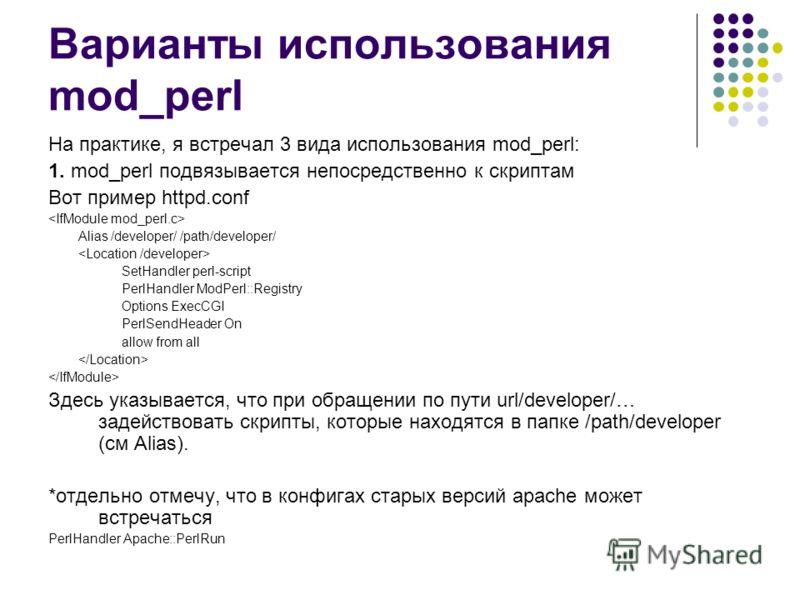 Варианты использования mod_perl На практике, я встречал 3 вида использования mod_perl: 1. mod_perl подвязывается непосредственно к скриптам Вот пример httpd.conf Alias /developer/ /path/developer/ SetHandler perl-script PerlHandler ModPerl::Registry