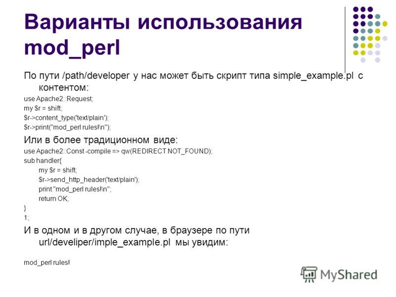 Варианты использования mod_perl По пути /path/developer у нас может быть скрипт типа simple_example.pl с контентом: use Apache2::Request; my $r = shift; $r->content_type('text/plain'); $r->print(