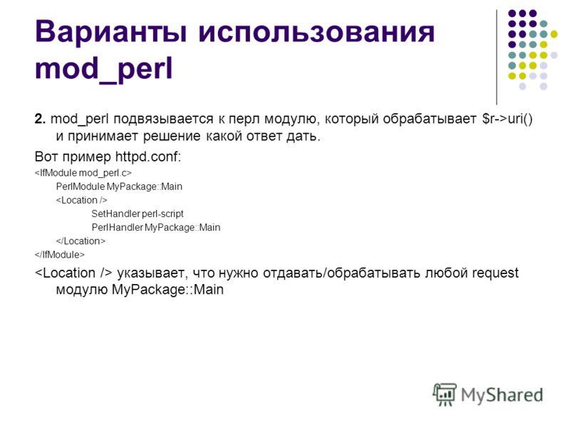 Варианты использования mod_perl 2. mod_perl подвязывается к перл модулю, который обрабатывает $r->uri() и принимает решение какой ответ дать. Вот пример httpd.conf: PerlModule MyPackage::Main SetHandler perl-script PerlHandler MyPackage::Main указыва