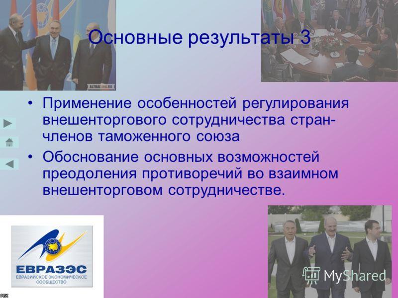 Основные результаты 3 Применение особенностей регулирования внешенторгового сотрудничества стран- членов таможенного союза Обоснование основных возможностей преодоления противоречий во взаимном внешенторговом сотрудничестве.