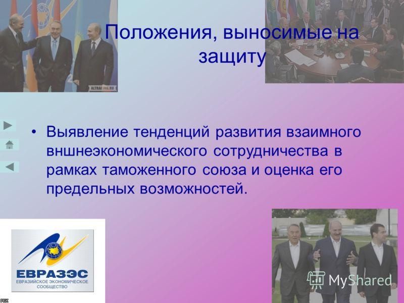 Положения, выносимые на защиту Выявление тенденций развития взаимного вншнеэкономического сотрудничества в рамках таможенного союза и оценка его предельных возможностей.