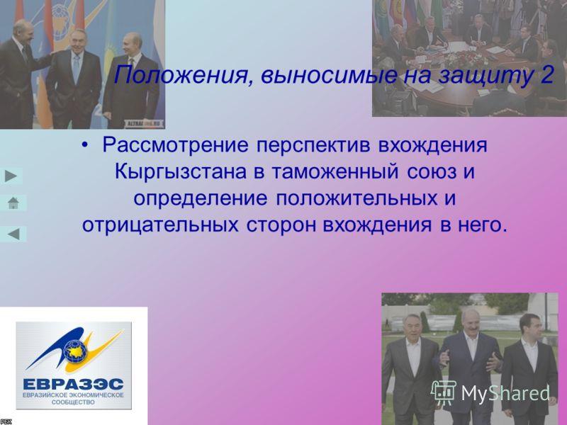 Положения, выносимые на защиту 2 Рассмотрение перспектив вхождения Кыргызстана в таможенный союз и определение положительных и отрицательных сторон вхождения в него.