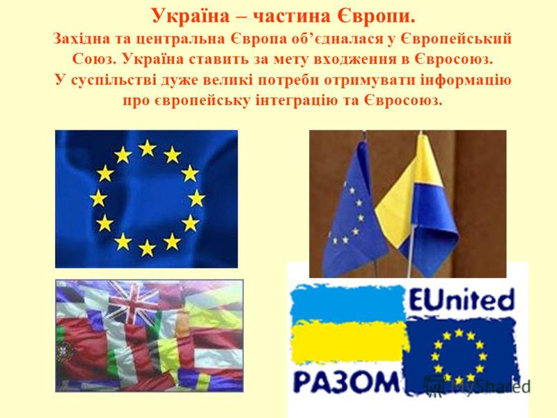 Україна – частина Європи. Західна та центральна Європа обєдналася у Європейський Союз. Україна ставить за мету входження в Євросоюз. У суспільстві дуже великі потреби отримувати інформацію про європейську інтеграцію та Євросоюз.