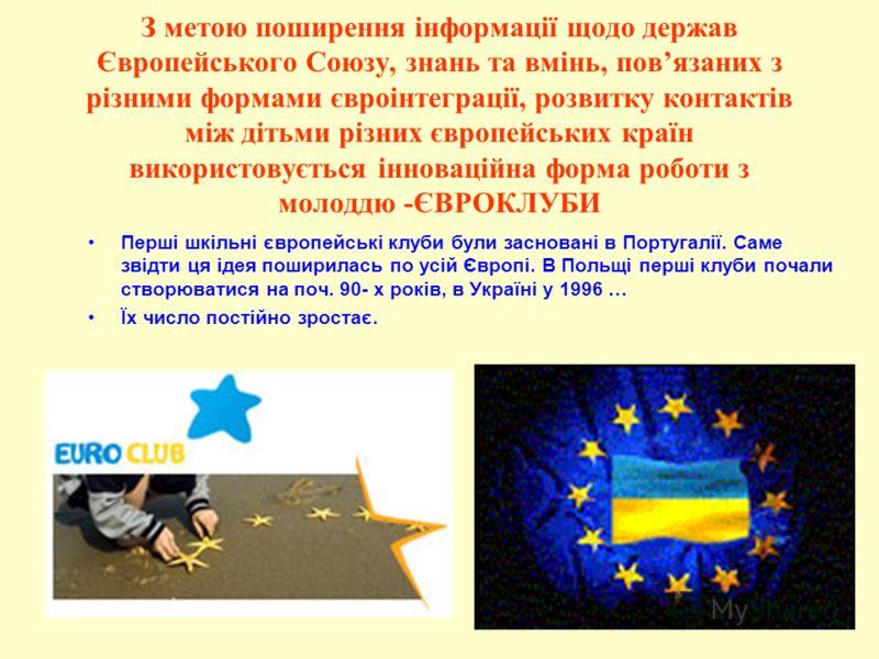 З метою поширення інформації щодо держав Європейського Союзу, знань та вмінь, повязаних з різними формами євроінтеграції, розвитку контактів між дітьми різних європейських країн використовується інноваційна форма роботи з молоддю -ЄВРОКЛУБИ Перші шкі