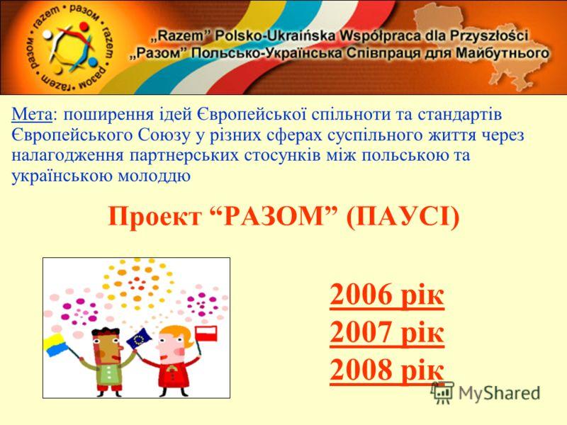 Проект РАЗОМ (ПАУСІ) Мета: поширення ідей Європейської спільноти та стандартів Європейського Союзу у різних сферах суспільного життя через налагодження партнерських стосунків між польською та українською молоддю 2006 рік 2007 рік 2008 рік