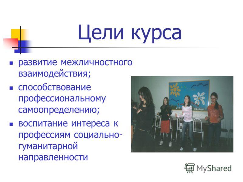 развитие межличностного взаимодействия; способствование профессиональному самоопределению; воспитание интереса к профессиям социально- гуманитарной направленности Цели курса