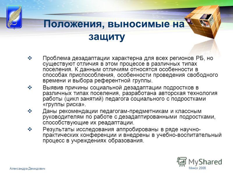 Минск 2008 Александра Демидович Положения, выносимые на защиту Проблема дезадаптации характерна для всех регионов РБ, но существуют отличия в этом процессе в различных типах поселения. К данным отличиям относятся особенности в способах приспособления