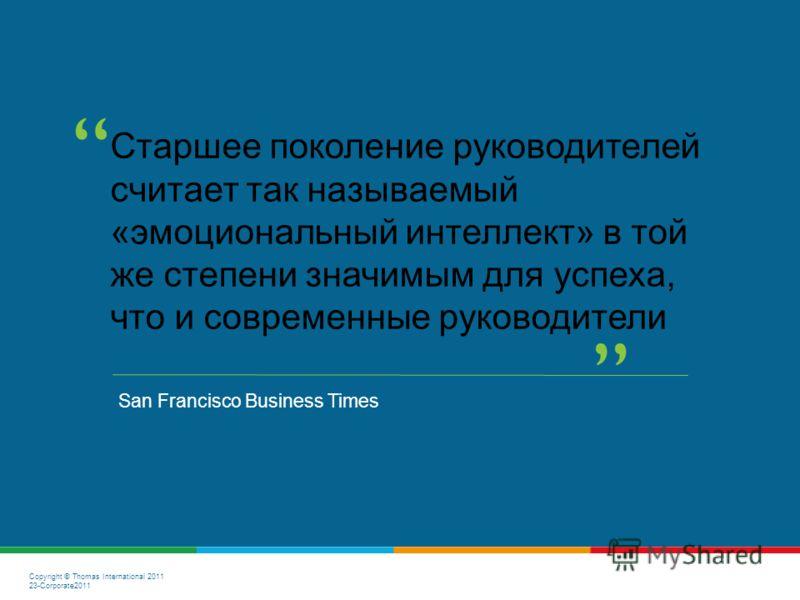 Copyright © Thomas International 2011 23-Corporate2011 Старшее поколение руководителей считает так называемый «эмоциональный интеллект» в той же степени значимым для успеха, что и современные руководители San Francisco Business Times