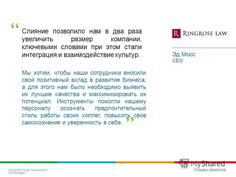 Copyright © Thomas International 2011 23-Corporate2011 Слияние позволило нам в два раза увеличить размер компании, ключевыми словами при этом стали интеграция и взаимодействие культур. Отзывы клиентов Эд Мосс CEO Мы хотим, чтобы наши сотрудники вноси