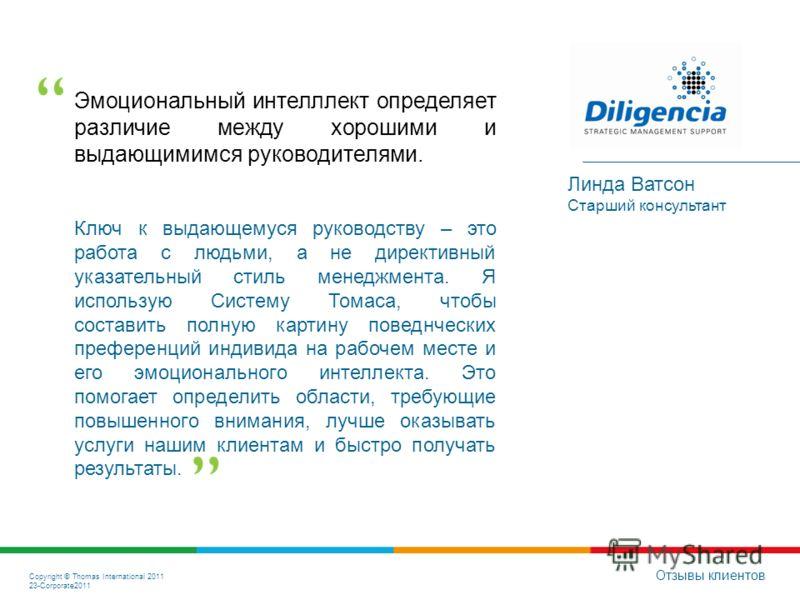 Copyright © Thomas International 2011 23-Corporate2011 Эмоциональный интелллект определяет различие между хорошими и выдающимимся руководителями. Отзывы клиентов Линда Ватсон Старший консультант Ключ к выдающемуся руководству – это работа с людьми, а