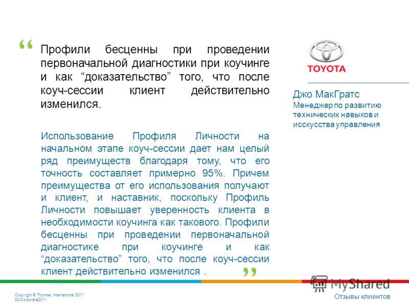 Copyright © Thomas International 2011 23-Corporate2011 Профили бесценны при проведении первоначальной диагностики при коучинге и как доказательство того, что после коуч-сессии клиент действительно изменился. Отзывы клиентов Джо МакГратс Менеджер по р