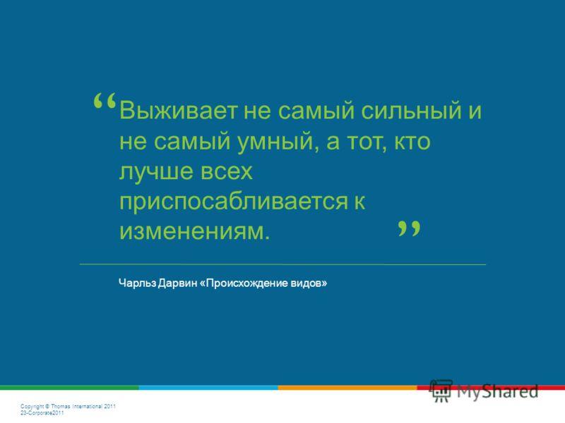 Copyright © Thomas International 2011 23-Corporate2011 Чарльз Дарвин «Происхождение видов» Выживает не самый сильный и не самый умный, а тот, кто лучше всех приспосабливается к изменениям.