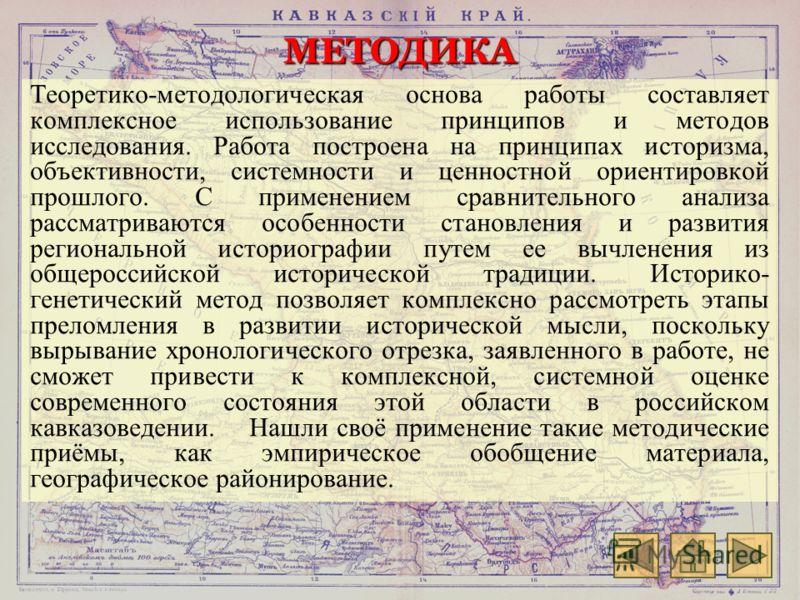 МЕТОДИКА Теоретико-методологическая основа работы составляет комплексное использование принципов и методов исследования. Работа построена на принципах историзма, объективности, системности и ценностной ориентировкой прошлого. С применением сравнитель
