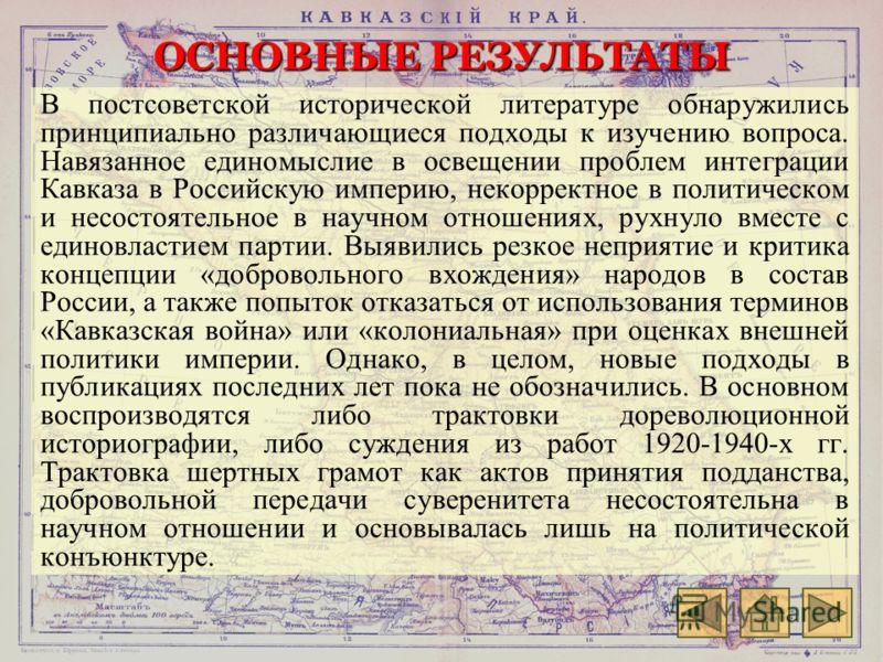 ОСНОВНЫЕ РЕЗУЛЬТАТЫ В постсоветской исторической литературе обнаружились принципиально различающиеся подходы к изучению вопроса. Навязанное единомыслие в освещении проблем интеграции Кавказа в Российскую империю, некорректное в политическом и несосто