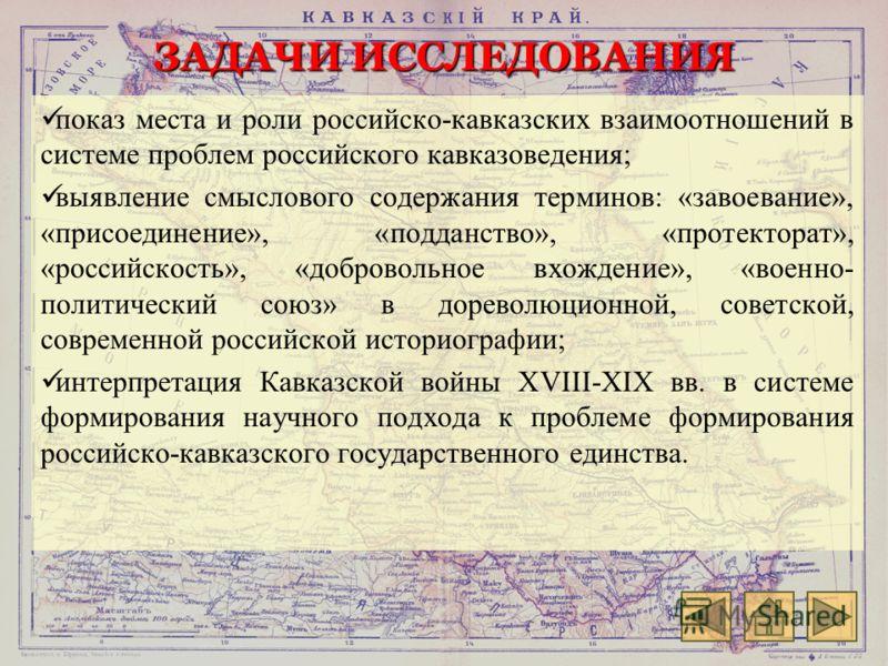 ЗАДАЧИ ИССЛЕДОВАНИЯ показ места и роли российско-кавказских взаимоотношений в системе проблем российского кавказоведения; выявление смыслового содержания терминов: «завоевание», «присоединение», «подданство», «протекторат», «российскость», «доброволь