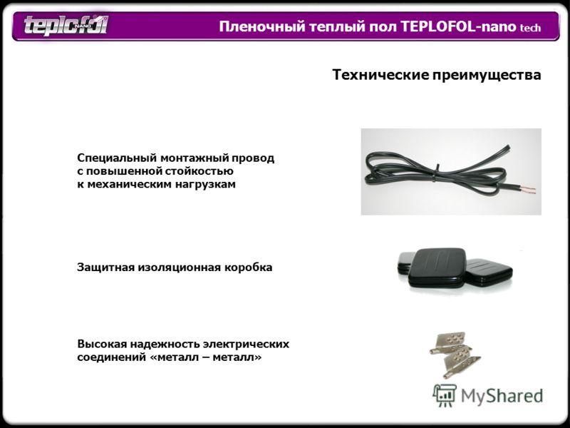 Пленочный теплый пол TEPLOFOL-nano tech Технические преимущества Высокая надежность электрических соединений «металл – металл» Специальный монтажный провод с повышенной стойкостью к механическим нагрузкам Защитная изоляционная коробка